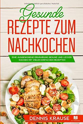 Gesunde Rezepte zum Nachkochen: Eine ausgewogene Ernährung Gesund und lecker...