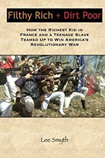 Filthy Rich + Dirt Poor: How the Richest Kid in France and a Teenage Slave Teamed Up to Win America's Revolutionary War