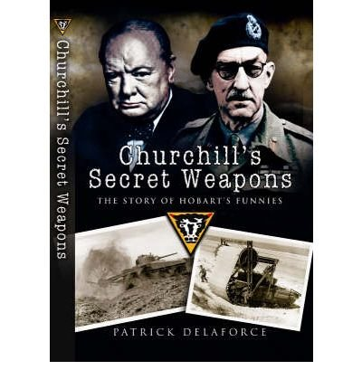 [( Churchill's Secret Weapons: The Story of Hobart's Funnies )] [by: Patrick Delaforce] [Jun-2008]