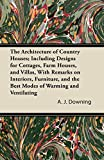 The Architecture of Country Houses; Including Designs for Cottages, Farm Houses, and Villas, With Remarks on Interiors, Furniture, and the Best Modes of Warming and Ventilating