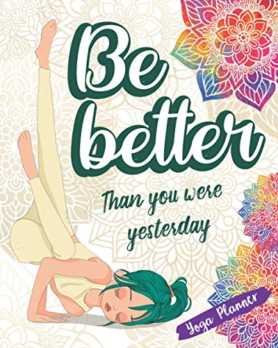Be Better Than You Were Yesterday: Yoga Planner Plan Your Practices And Track Your Progress
