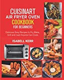 Cuisinart Air Fryer Oven Cookbook for Beginners: Easy & Delicious Recipes to...