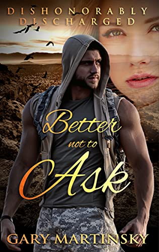 Better Not to Ask (Dishonorably Discharged Book 1) by [Gary Martinsky]