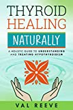 THYROID HEALING NATURALLY : A HOLISTIC GUIDE TO UNDERSTANDING AND TREATING HYPOTHYROIDISM