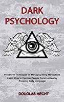Dark Psychology: Preventive Techniques for Managing Being Manipulated (Learn How to Decode People Personalities by Knowing Body Language)