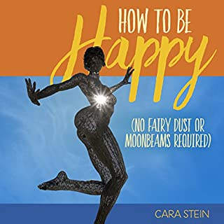 How to Be Happy     (No Fairy Dust or Moonbeams Required)              By:                                                                                                                                 Cara Stein                               Narrated by:                                                                                                                                 Cara Stein                      Length: 1 hr and 6 mins     2 ratings     Overall 4.0