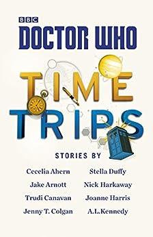 Doctor Who: Time Trips (The Collection) by [Cecelia Ahern, Jake Arnott, Trudi Canavan, Jenny T Colgan, Stella Duffy, Nick Harkaway, Joanne Harris, A.L. Kennedy]