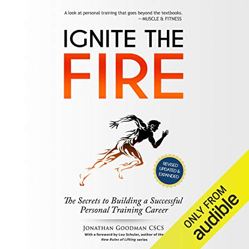 Ignite the Fire     The Secrets to Building a Successful Personal Training Career (Revised, Updated, and Expanded)              By:                                                                                                                                 Jonathan Goodman                               Narrated by:                                                                                                                                 Pete Cataldo                      Length: 7 hrs and 7 mins     89 ratings     Overall 4.6