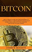 Bitcoin: The Ultimate Guide to Start Investing in Cryptocurrency. Discover How Blockchain Works and Learn Effective Trading Strategies to Make Profit.