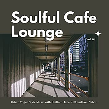 Soulful Cafe Lounge - Urban Vogue Style Music With Chillout, Jazz, RnB And Soul Vibes. Vol. 04