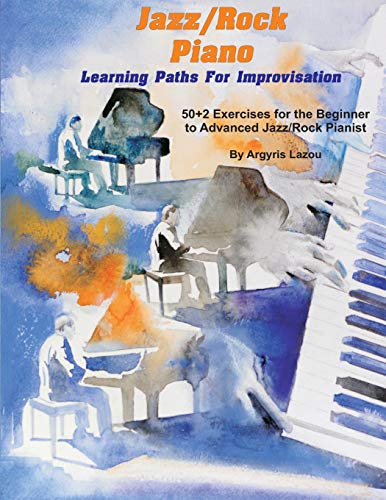 Jazz/Rock Piano Learning Paths For Improvisation: 50+2 Exercises for the Beginner to Advanced Jazz/Rock Pianist
