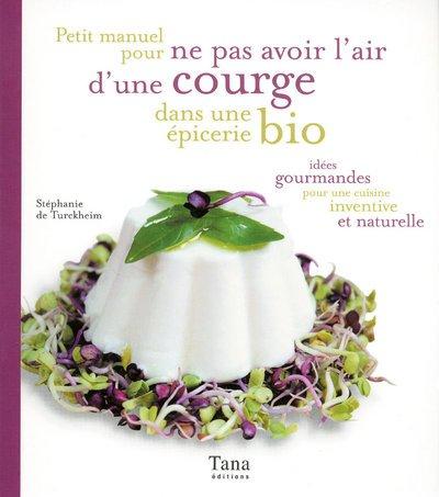 Petit manuel pour ne pas avoir l'air d'une courge dans une épicerie bio: Idées gourmandes pour une cuisine inventive et naturelle