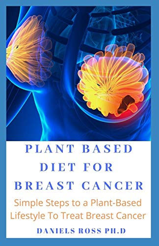 Compare Textbook Prices for PLANT BASED DIET FOR BREAST CANCER: Simple Steps to a Plant-Based Diet to Curing and Preventing Breast Cancer And General Wellness  ISBN 9781709384332 by ROSS PH.D, DANIELS