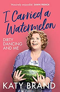Katy Brand - I Carried A Watermelon: Dirty Dancing And Me