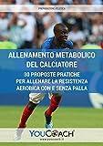 Allenamento metabolico del calciatore. 30 proposte pratiche per allenare la resistenza aerobica con e senza palla