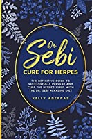 Dr. Sebi Cure for Herpes: The Definitive Guide to Successfully Prevent and Cure the Herpes Virus with the Dr. Sebi Alkaline Diet