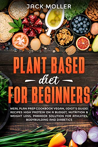 Amazon Com Plant Based Diet For Beginners Meal Plan Prep Cookbook Vegan Idiot S Guide Recipes High Protein On A Budget Nutrition Weight Loss Paradox Solution For Athletes Bodybuilding And Diabetics Ebook Moller