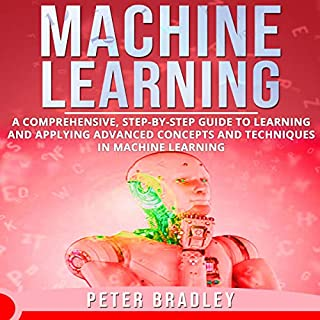 Machine Learning     A Comprehensive, Step-by-Step Guide to Learning and Applying Advanced Concepts and Techniques in Machine Learning              By:                                                                                                                                 Peter Bradley                               Narrated by:                                                                                                                                 Cliff Weldon                      Length: 3 hrs and 10 mins     5 ratings     Overall 5.0
