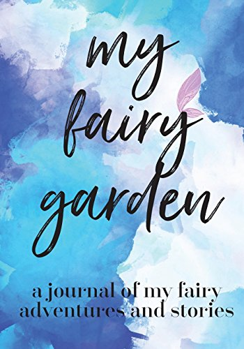 My Fairy Garden: A Journal Of My Fairy Adventures and Stories