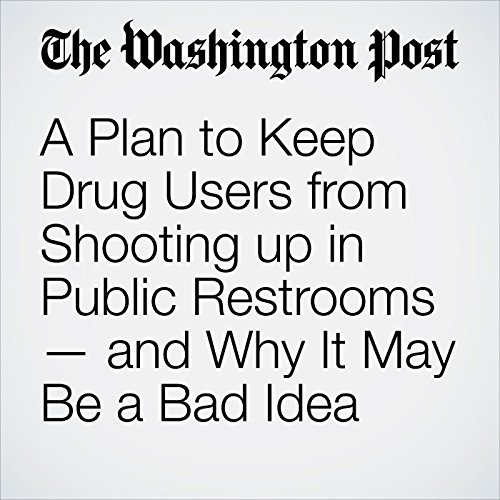 A Plan to Keep Drug Users from Shooting up in Public Restrooms — and Why It May Be a Bad Idea copertina