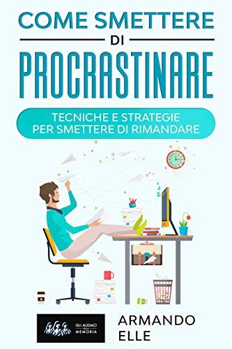 Come Smettere di Procrastinare: Tecniche e Strategie per Smettere di Rimandare