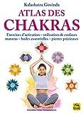 Atlas des chakras: Exercices d'activation-utilisation de couleurs mantras- huiles essentielles-pierres précieuses
