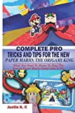 COMPLETE PRO TRICKS AND TIPS FOR THE NEW PAPER MARIO; THE ORIGAMI KING: What You Need To Know To Play The Newest Paper Mario Game Like A Pro