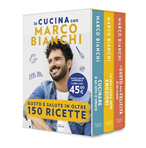 In cucina con Marco Bianchi: Cucinare è un atto d amore-La mia cucina delle emozioni-Il gusto della felicità in 150 ricette