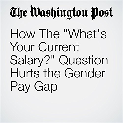 """How The """"What's Your Current Salary?"""" Question Hurts the Gender Pay Gap audiobook cover art"""