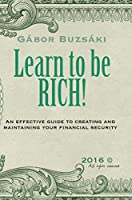 Learn to be RICH: An effective guide to creating and maintaining financial security