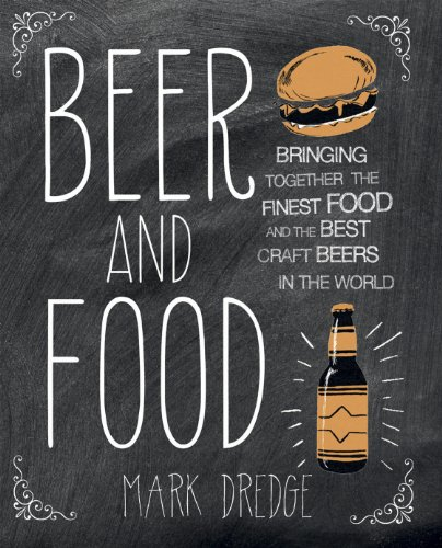 Beer and Food: Bringing Together the Finest Food and the Best Craft Beers: Bringing Together the Finest Food and the Best Craft Beers in the World