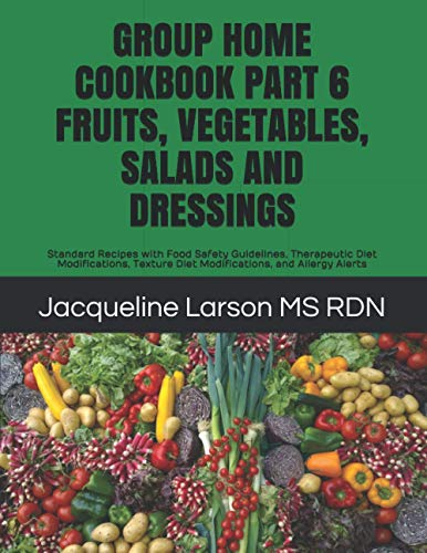 GROUP HOME COOKBOOK PART 6 FRUITS, VEGETABLES, SALADS AND DRESSINGS: Standard Recipes with Food Safety Guidelines, Therapeutic Diet Modifications, ... and Allergy Alerts (Group Home Cookbooks)