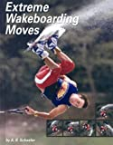Extreme Wakeboarding Moves (Behind the Moves) - A. R. Schaefer