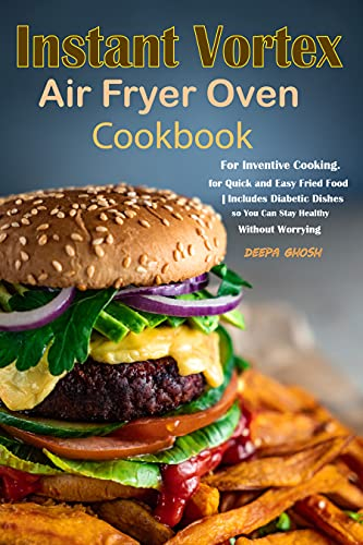 Instant Vortex Air Fryer Oven Cookbook: Recipes For Inventive Cooking. for Quick and Easy Fried Food | Includes Diabetic Dishes so You Can Stay Healthy Without Worrying (English Edition)