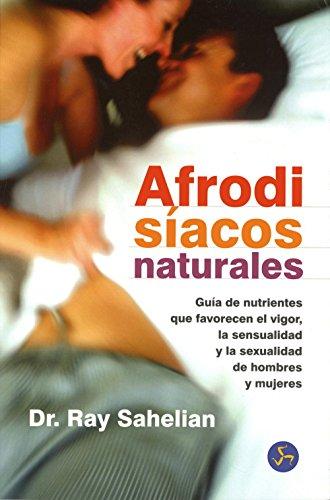 Afrodisíacos Naturales: Guía de nutrientes que favorecen el vigor, la sensualidad y la sexualidad de hombres y mujeres