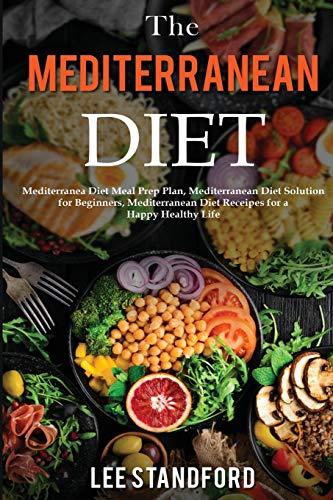 The Mediterranean Diet: Mediterranea Diet Meal Prep Plan, Mediterranean Diet Solution for Beginners, Mediterranean Diet Receipes for a Happy Healthy Life