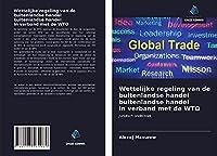 Wettelijke regeling van de buitenlandse handel buitenlandse handel in verband met de WTO: Juridisch onderzoek