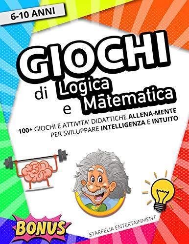 Giochi di Logica e Matematica: Lo Strepitoso Libro di Giochi ed Attività Didattiche per Bambini. Sfida e Allena la tua Intelligenza Mentre ti Diverti! (Rompicapo, Parole Intrecciate, Sudoku e altri!)