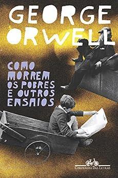 Como morrem os pobres e outros ensaios por [George Orwell]