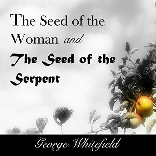The Seed of the Woman and the Seed of the Serpent                   By:                                                                                                                                 George Whitefield                               Narrated by:                                                                                                                                 Charles Olsen                      Length: 55 mins     6 ratings     Overall 4.7