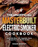 The Unofficial Masterbuilt Electric Smoker Cookbook: Irresistible Meat, Fish, Vegetable, Game Recipes for Your Electric Smoker