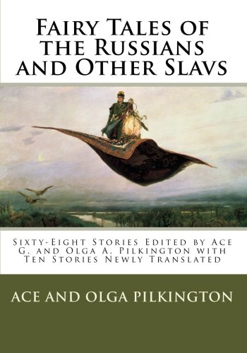 Fairy Tales of the Russians and Other Slavs: Sixty-Eight Stories Edited by Ace G. and Olga A. Pilkington with Ten Stories Newly Translated
