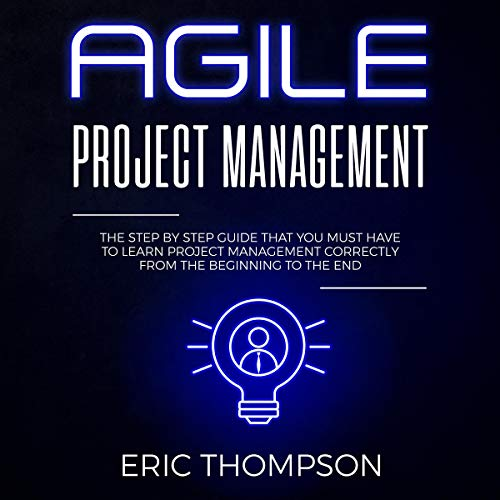 Agile Project Management: The Step by Step Guide that You Must Have to Learn Project Management Correctly from the Beginning to the End  By  cover art