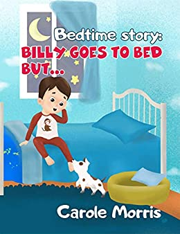 Bedtime story: Billy Goes To Bed But...: Bedtime Routine, Health, Hygiene, Daily Activities, Behavior, Dreams, Good Habits, Picture Books, Pet's Care,Self-Esteem ... (Bedtime Story: Billy & Spot Book 1) by [Carole Morris]