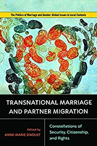 Transnational Marriage and Partner Migration: Constellations of Security, Citizenship, and Rights (Politics of Marriage and Gender: Global Issues in Local Contexts)