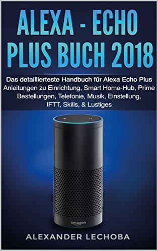Alexa - Echo Plus Buch 2018: Das detaillierteste Handbuch für Alexa Echo Plus - Anleitungen zu Einrichtung, Smart Home-Hub, Prime Bestellungen, Telefonie, Musik, Einstellung, IFTT, Skills, & Lustiges