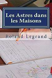 Les Astres dans les Maisons - Supplément au cours complet d'astrologie de Roland Legrand