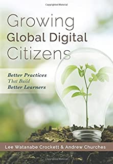 Growing Global Digital Citizens: Better Practices That Build Better Learners (A Guide to Increasing Student Citizenship and 21st Century Skills with Digital Technology)