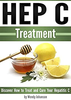 Hep C Treatment: Discover How to Treat and Cure Your Hepatitis C (Hep C) by [Wendy Johanson]