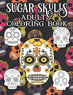Sugar Skulls Adult Coloring Book: A Day of the Dead Coloring Book with Fun Skull Designs And Easy Patterns for Relaxation | Dios De Los Muertos | Calavera |Halloween | Gift | Present